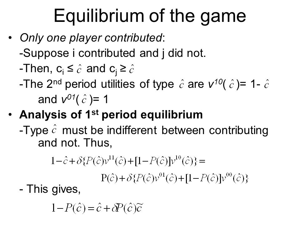 Equilibrium of the game Only one player contributed: -Suppose i contributed and j did not. -Then, c i ≤ and c j ≥ -The 2 nd period utilities of type a