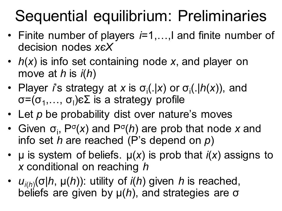 Sequential equilibrium: Preliminaries Finite number of players i=1,…,I and finite number of decision nodes xєX h(x) is info set containing node x, and player on move at h is i(h) Player i's strategy at x is σ i (.|x) or σ i (.|h(x)), and σ=(σ 1,…, σ I )єΣ is a strategy profile Let p be probability dist over nature's moves Given σ i, P σ (x) and P σ (h) are prob that node x and info set h are reached (P's depend on p) μ is system of beliefs.