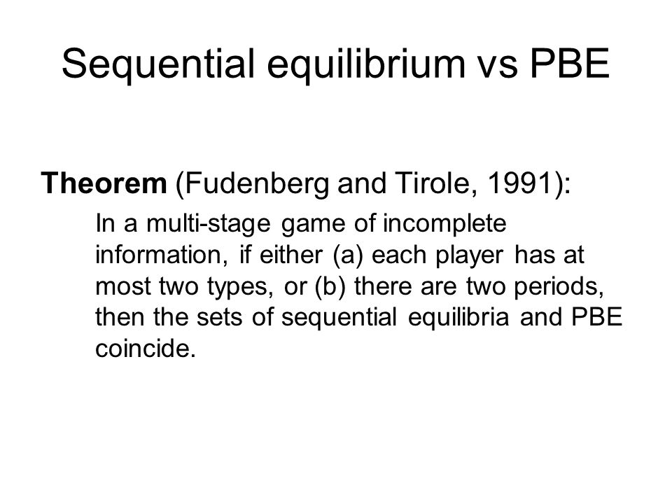 Sequential equilibrium vs PBE Theorem (Fudenberg and Tirole, 1991): In a multi-stage game of incomplete information, if either (a) each player has at