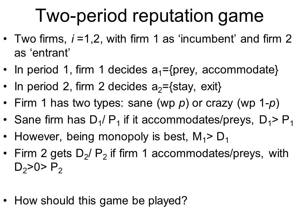 Two-period reputation game Two firms, i =1,2, with firm 1 as 'incumbent' and firm 2 as 'entrant' In period 1, firm 1 decides a 1 ={prey, accommodate}