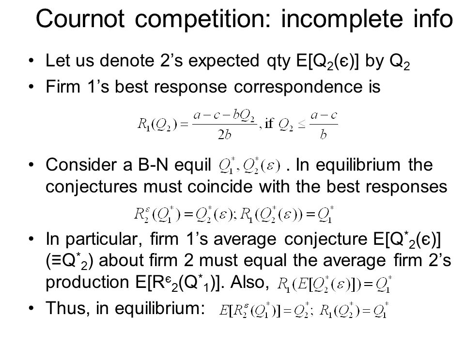 Cournot competition: incomplete info Let us denote 2's expected qty E[Q 2 (є)] by Q 2 Firm 1's best response correspondence is Consider a B-N equil.