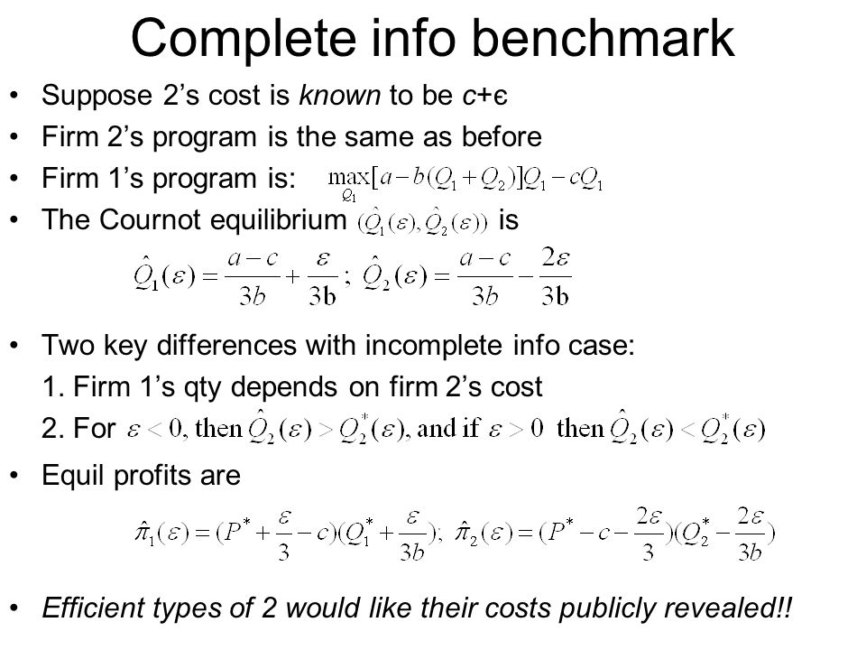 Complete info benchmark Suppose 2's cost is known to be c+є Firm 2's program is the same as before Firm 1's program is: The Cournot equilibrium is Two key differences with incomplete info case: 1.