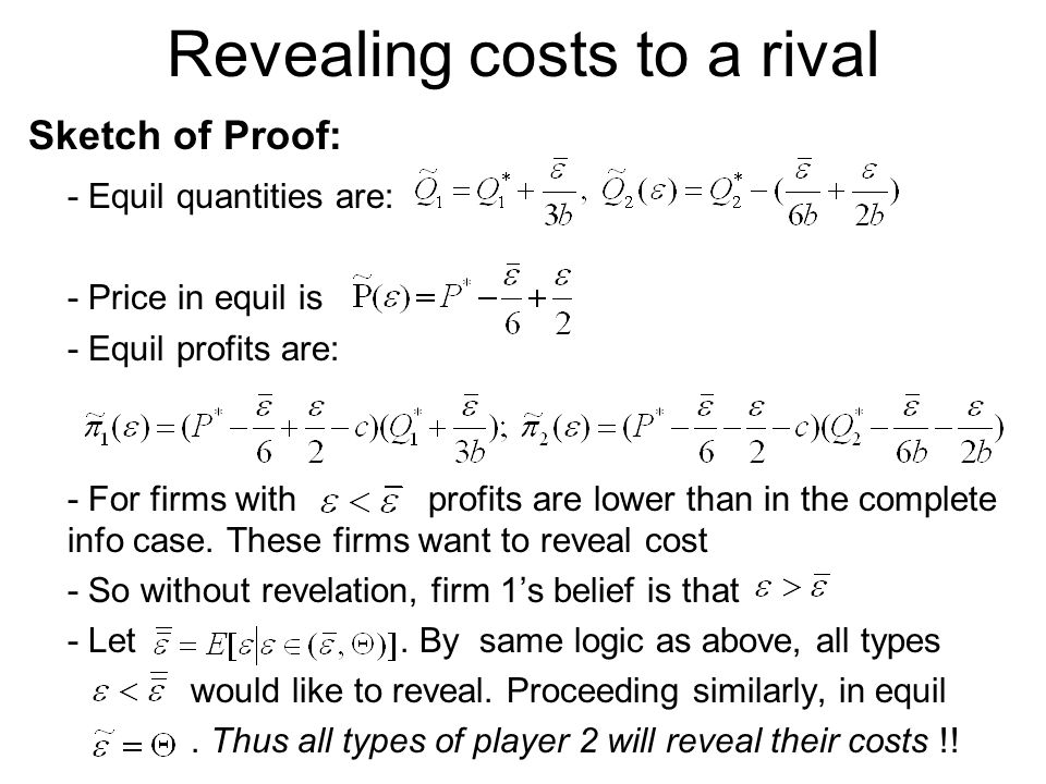 Revealing costs to a rival Sketch of Proof: - Equil quantities are: - Price in equil is - Equil profits are: - For firms with profits are lower than in the complete info case.