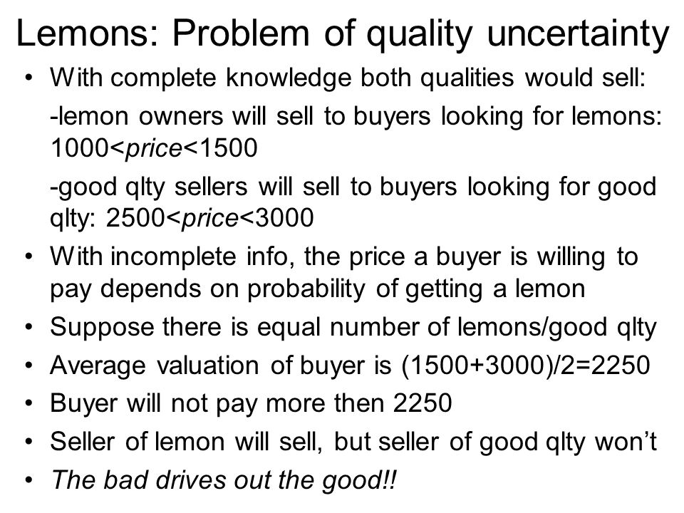 Lemons: Problem of quality uncertainty With complete knowledge both qualities would sell: -lemon owners will sell to buyers looking for lemons: 1000<p