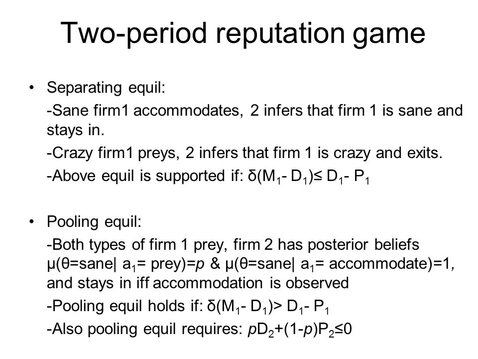 Two-period reputation game Separating equil: -Sane firm1 accommodates, 2 infers that firm 1 is sane and stays in. -Crazy firm1 preys, 2 infers that fi