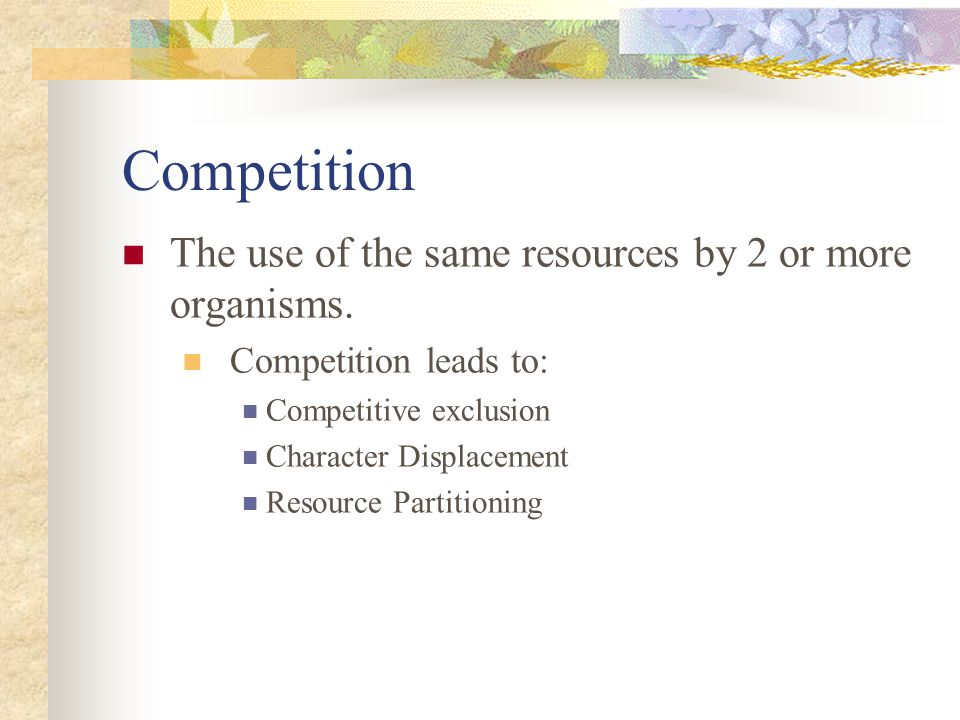 Competition The use of the same resources by 2 or more organisms. Competition leads to: Competitive exclusion Character Displacement Resource Partitio