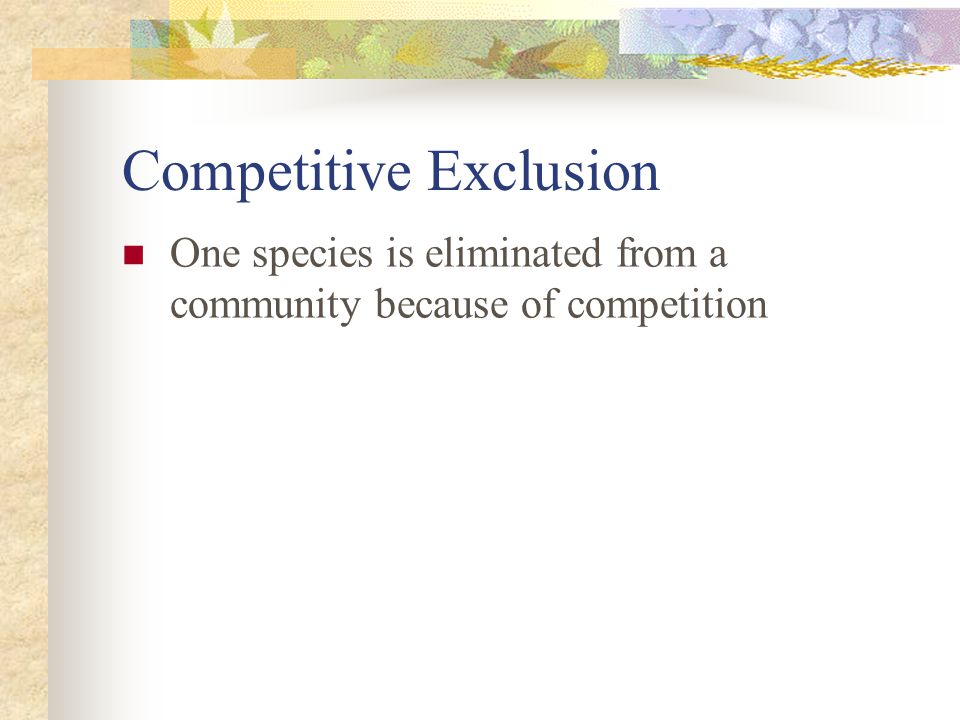 Competitive Exclusion One species is eliminated from a community because of competition
