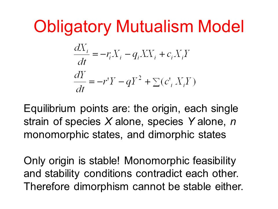 Obligatory Mutualism Model Equilibrium points are: the origin, each single strain of species X alone, species Y alone, n monomorphic states, and dimorphic states Only origin is stable.