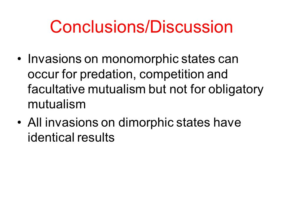 Conclusions/Discussion Invasions on monomorphic states can occur for predation, competition and facultative mutualism but not for obligatory mutualism All invasions on dimorphic states have identical results