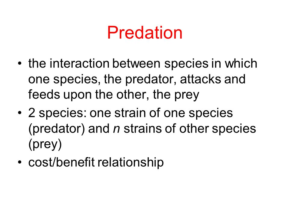 Predation the interaction between species in which one species, the predator, attacks and feeds upon the other, the prey 2 species: one strain of one species (predator) and n strains of other species (prey) cost/benefit relationship
