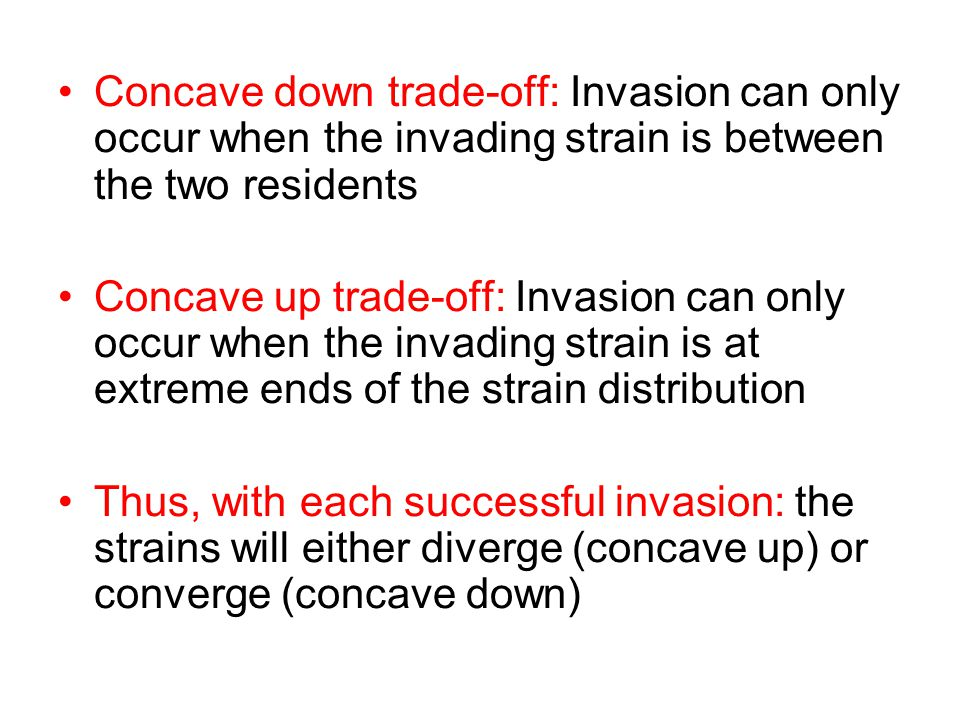 Concave down trade-off: Invasion can only occur when the invading strain is between the two residents Concave up trade-off: Invasion can only occur when the invading strain is at extreme ends of the strain distribution Thus, with each successful invasion: the strains will either diverge (concave up) or converge (concave down)
