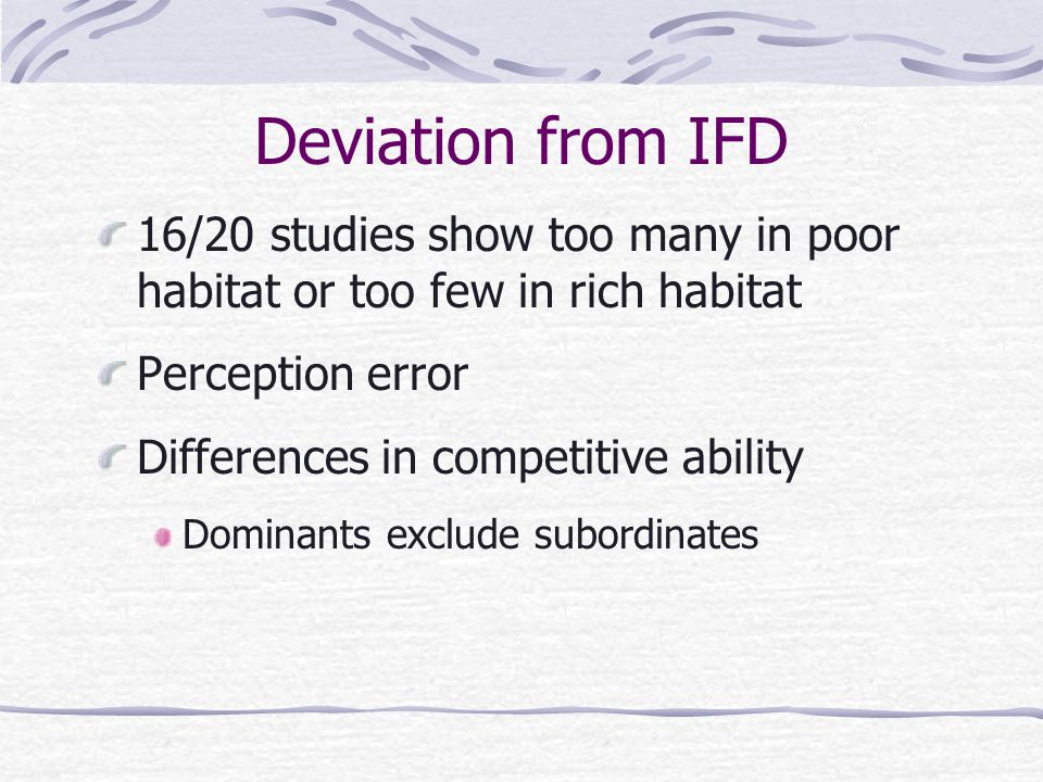 Deviation from IFD 16/20 studies show too many in poor habitat or too few in rich habitat Perception error Differences in competitive ability Dominants exclude subordinates