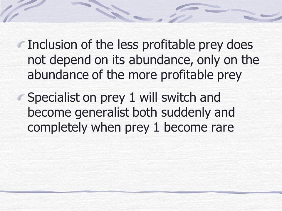 Inclusion of the less profitable prey does not depend on its abundance, only on the abundance of the more profitable prey Specialist on prey 1 will switch and become generalist both suddenly and completely when prey 1 become rare