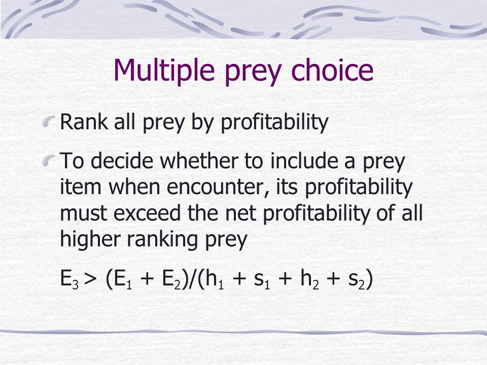 Multiple prey choice Rank all prey by profitability To decide whether to include a prey item when encounter, its profitability must exceed the net profitability of all higher ranking prey E 3 > (E 1 + E 2 )/(h 1 + s 1 + h 2 + s 2 )