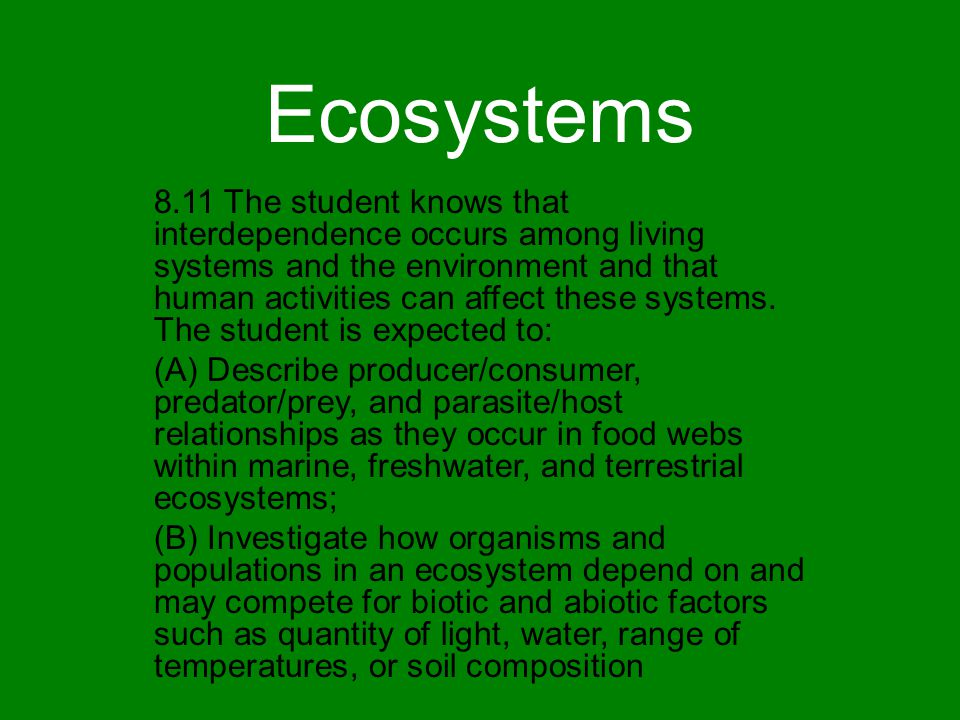 Ecosystems 8.11 The student knows that interdependence occurs among living systems and the environment and that human activities can affect these syst