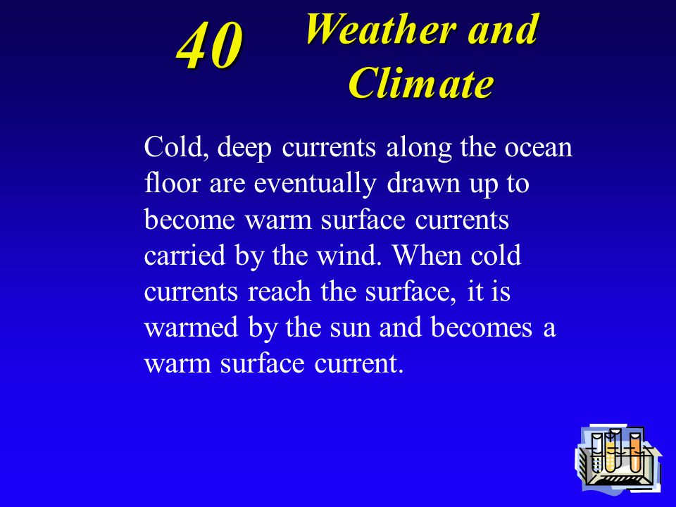 40 Explain how convection circulates deep currents and surface currents. Weather and Climate Weather and Climate