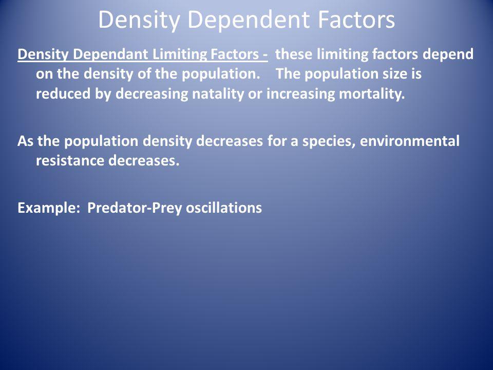 Density Dependent Factors Density Dependant Limiting Factors - these limiting factors depend on the density of the population.
