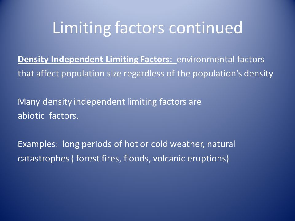 Limiting factors continued Density Independent Limiting Factors: environmental factors that affect population size regardless of the population's density Many density independent limiting factors are abiotic factors.