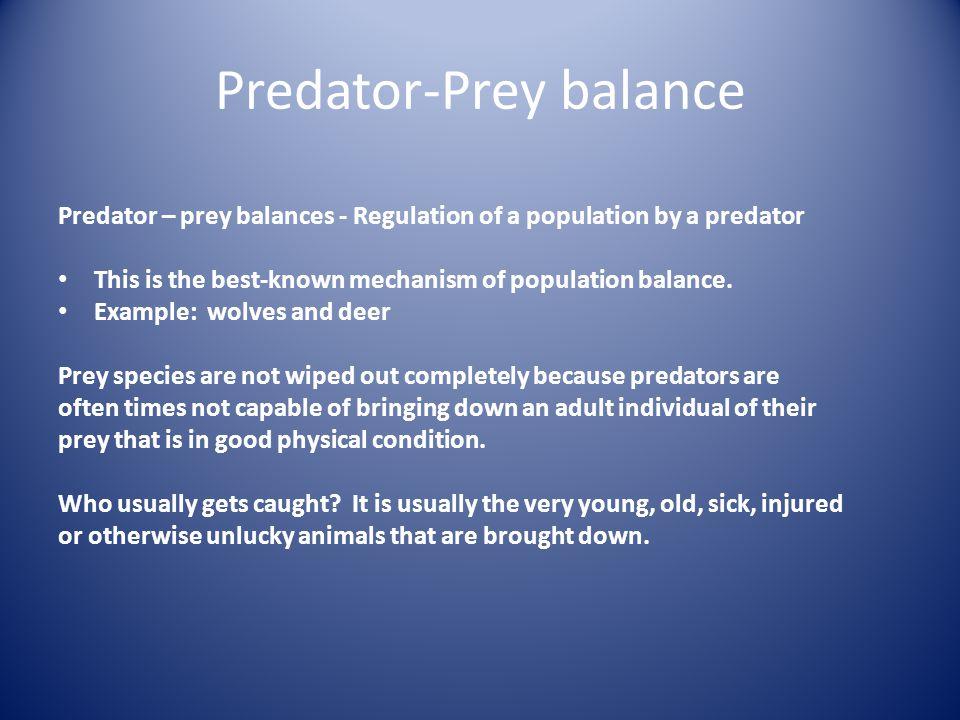 Predator-Prey balance Predator – prey balances - Regulation of a population by a predator This is the best-known mechanism of population balance.