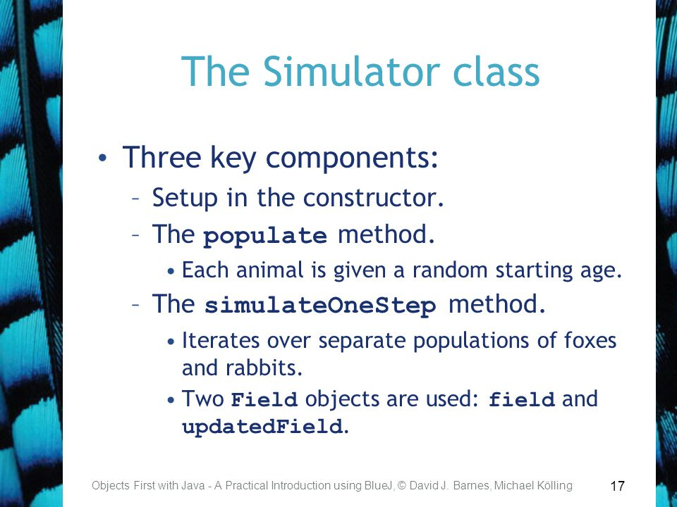 17 The Simulator class Three key components: –Setup in the constructor.