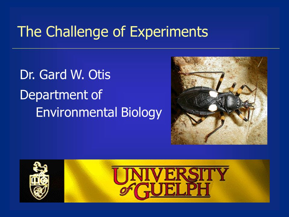 The Challenge of Experiments Dr. Gard W. Otis Department of Environmental Biology