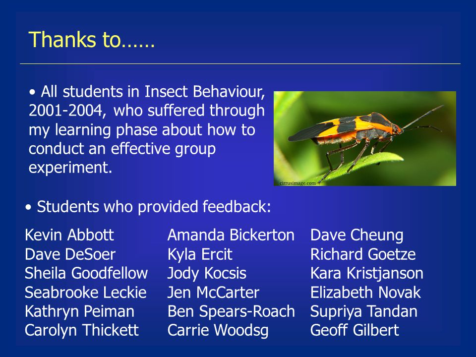 Thanks to…… All students in Insect Behaviour, 2001-2004, who suffered through my learning phase about how to conduct an effective group experiment.
