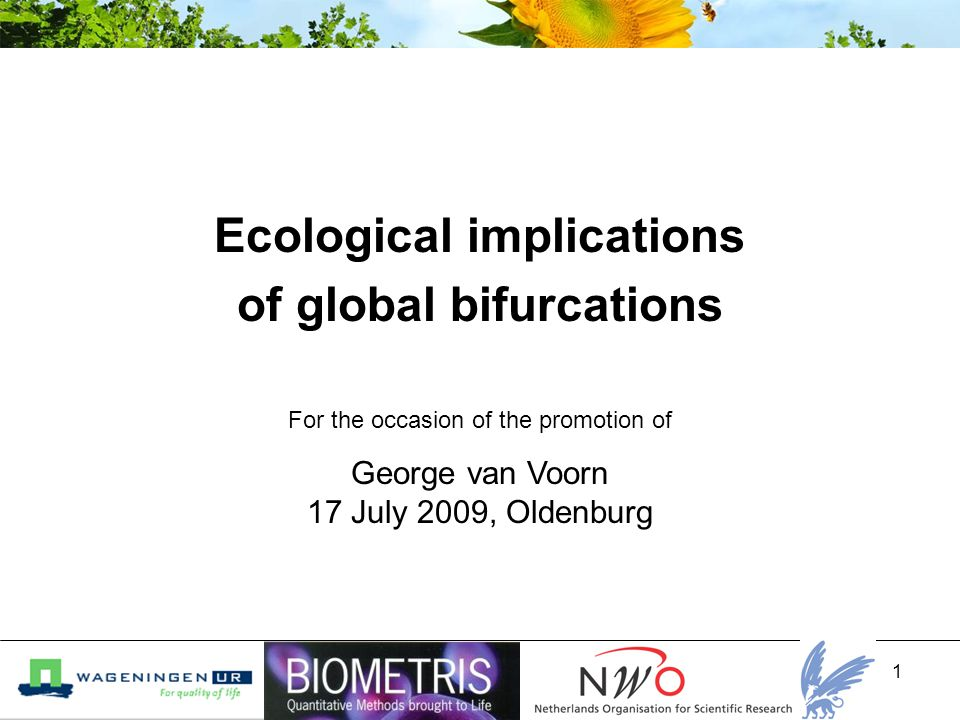 1 Ecological implications of global bifurcations George van Voorn 17 July 2009, Oldenburg For the occasion of the promotion of