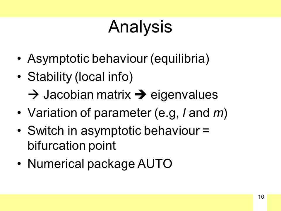 10 Analysis Asymptotic behaviour (equilibria) Stability (local info)  Jacobian matrix  eigenvalues Variation of parameter (e.g, l and m) Switch in asymptotic behaviour = bifurcation point Numerical package AUTO