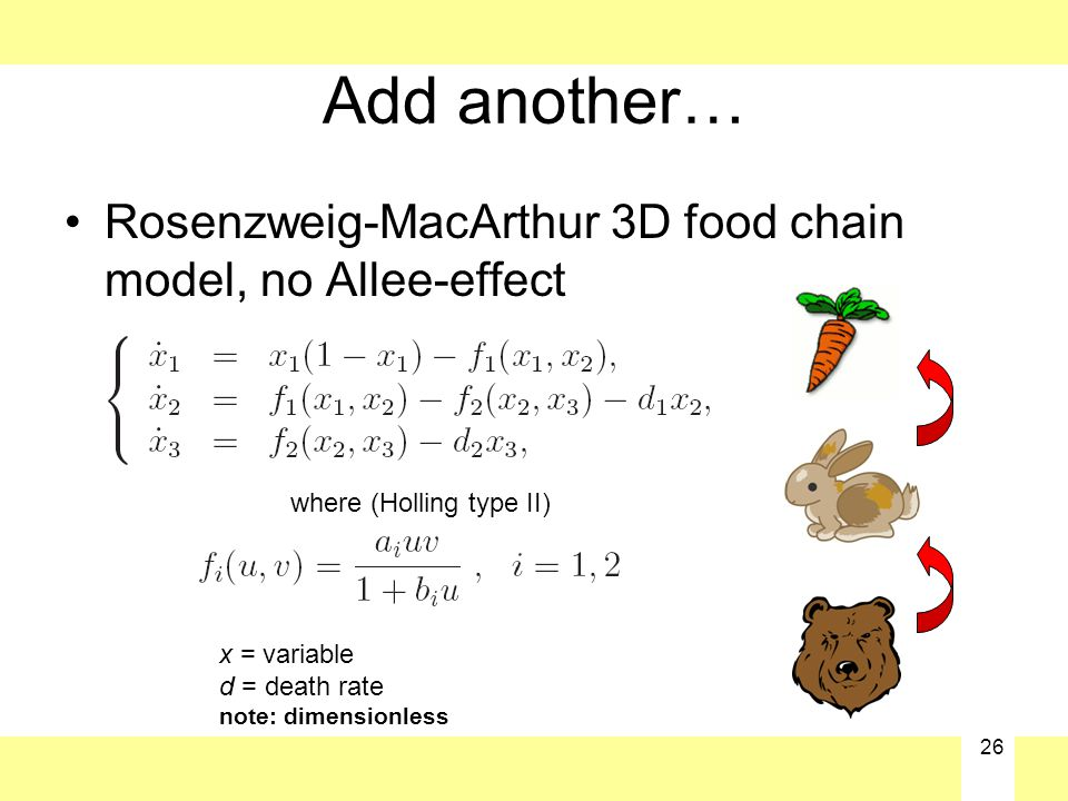 26 Add another… Rosenzweig-MacArthur 3D food chain model, no Allee-effect where (Holling type II) x = variable d = death rate note: dimensionless