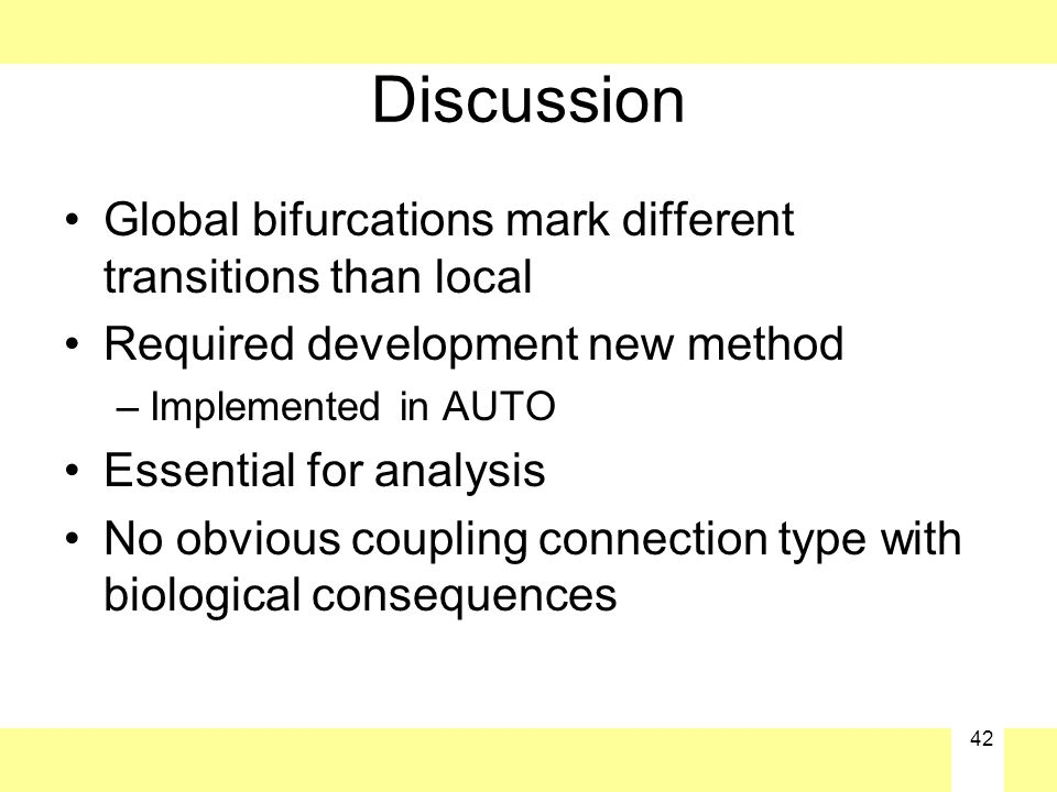 42 Discussion Global bifurcations mark different transitions than local Required development new method –Implemented in AUTO Essential for analysis No obvious coupling connection type with biological consequences