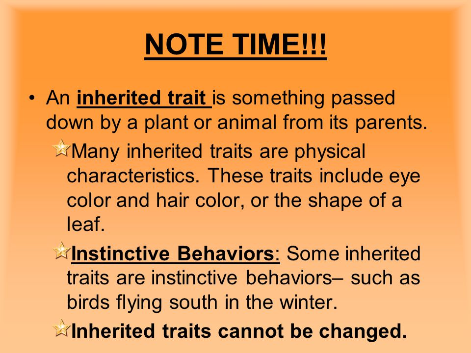 NOTE TIME!!! An inherited trait is something passed down by a plant or animal from its parents. Many inherited traits are physical characteristics. Th