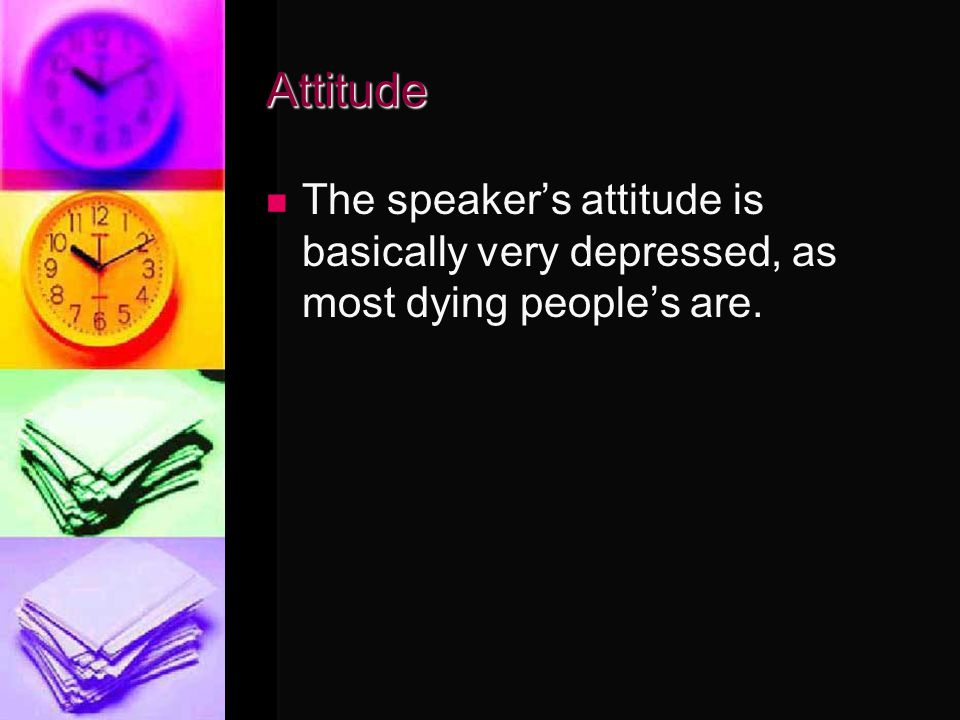 Attitude The speaker's attitude is basically very depressed, as most dying people's are.