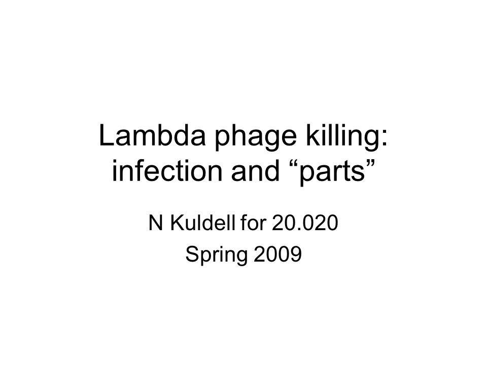 Lambda phage killing: infection and parts N Kuldell for 20.020 Spring 2009