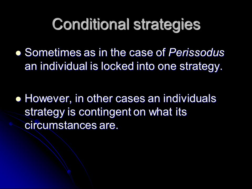 Conditional strategies Sometimes as in the case of Perissodus an individual is locked into one strategy. Sometimes as in the case of Perissodus an ind