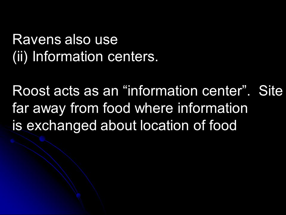 "Ravens also use (ii) Information centers. Roost acts as an ""information center"". Site far away from food where information is exchanged about location"