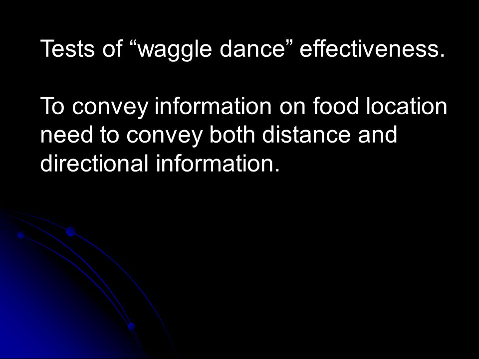 "Tests of ""waggle dance"" effectiveness. To convey information on food location need to convey both distance and directional information."