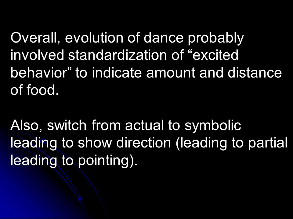 Overall, evolution of dance probably involved standardization of excited behavior to indicate amount and distance of food.