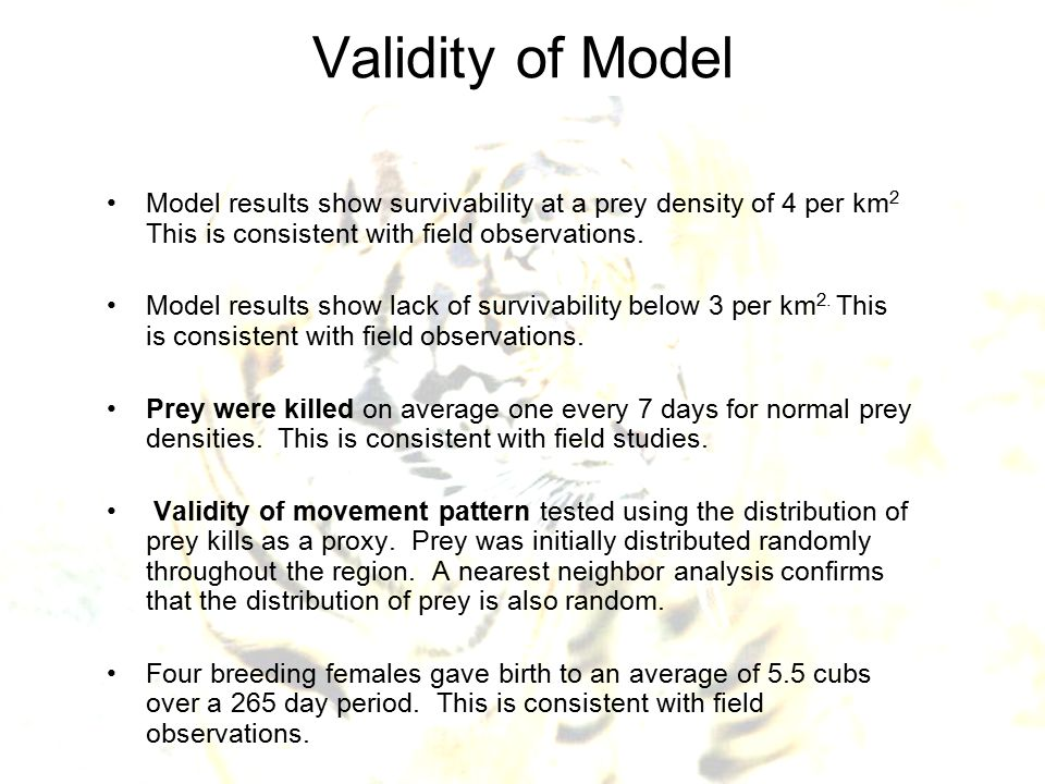 Validity of Model Model results show survivability at a prey density of 4 per km 2 This is consistent with field observations. Model results show lack