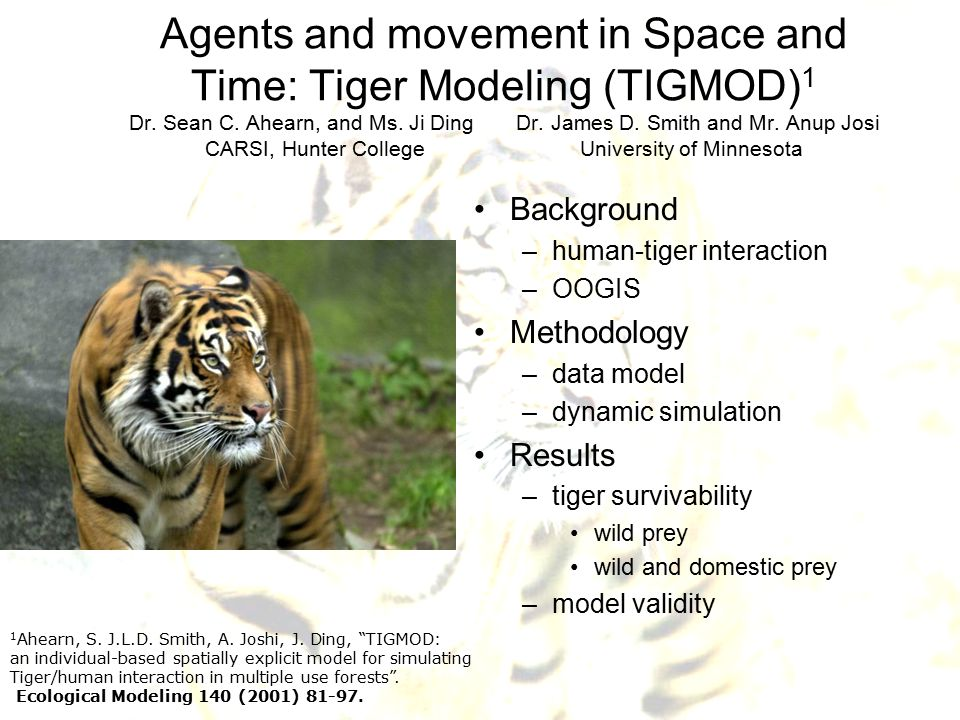 Agents and movement in Space and Time: Tiger Modeling (TIGMOD) 1 Dr. Sean C. Ahearn, and Ms. Ji Ding Dr. James D. Smith and Mr. Anup Josi CARSI, Hunte