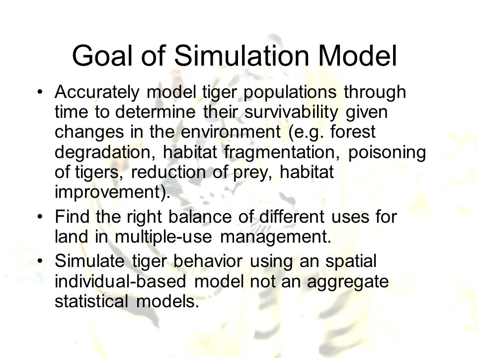 Goal of Simulation Model Accurately model tiger populations through time to determine their survivability given changes in the environment (e.g. fores