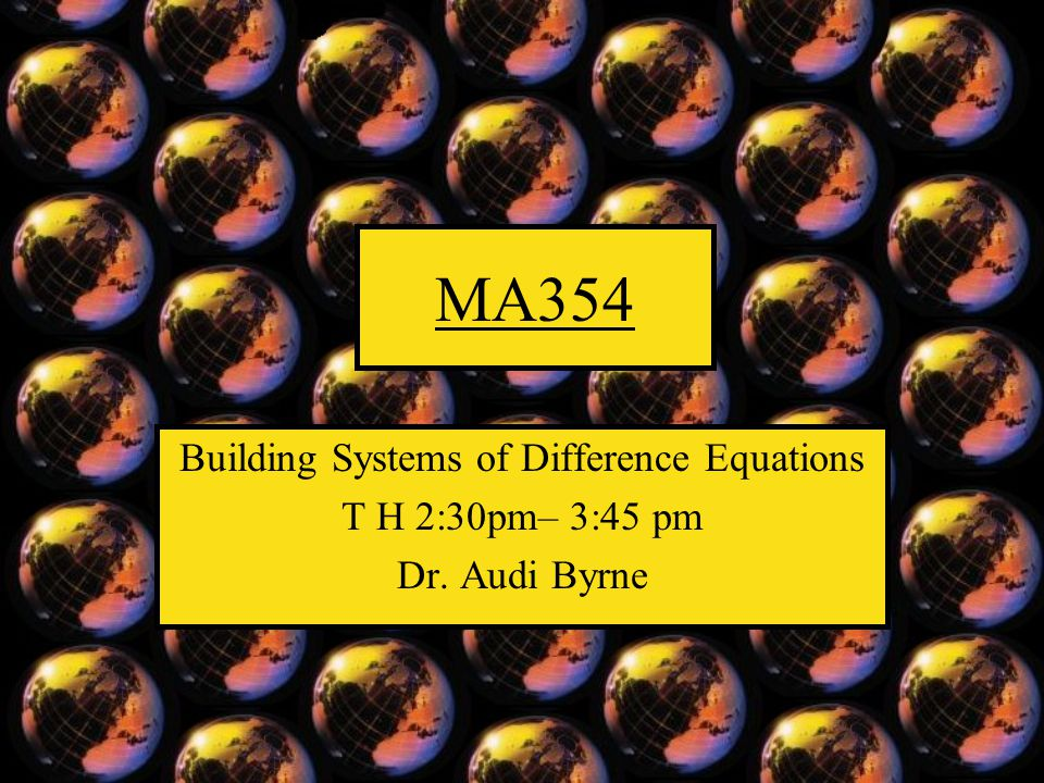 MA354 Building Systems of Difference Equations T H 2:30pm– 3:45 pm Dr. Audi Byrne