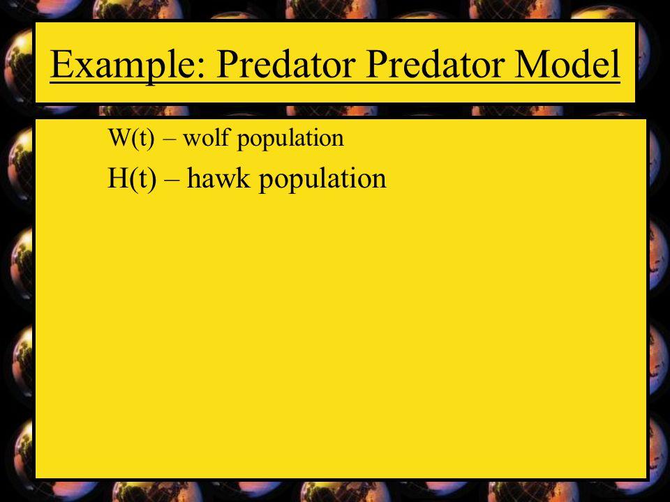 Example: Predator Predator Model W(t) – wolf population H(t) – hawk population