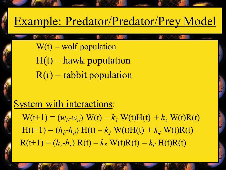 Example: Predator/Predator/Prey Model W(t) – wolf population H(t) – hawk population R(r) – rabbit population System with interactions: W(t+1) = (w b -w d ) W(t) – k 1 W(t)H(t) + k 3 W(t)R(t) H(t+1) = (h b -h d ) H(t) – k 2 W(t)H(t) + k 4 W(t)R(t) R(t+1) = (h r -h r ) R(t) – k 5 W(t)R(t) – k 6 H(t)R(t)
