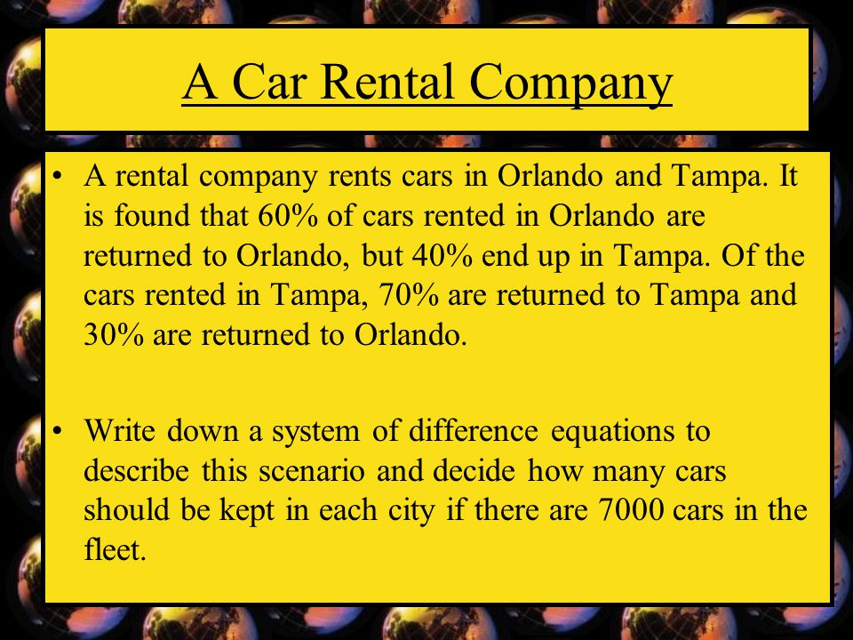 A Car Rental Company A rental company rents cars in Orlando and Tampa. It is found that 60% of cars rented in Orlando are returned to Orlando, but 40%