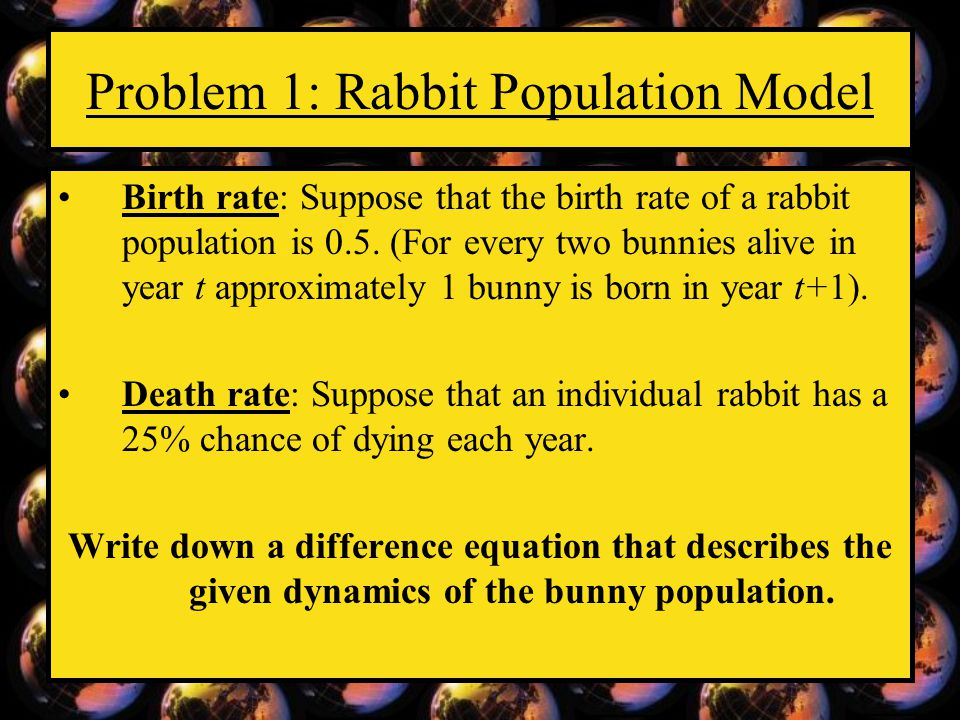 Problem 1: Rabbit Population Model Birth rate: Suppose that the birth rate of a rabbit population is 0.5. (For every two bunnies alive in year t appro