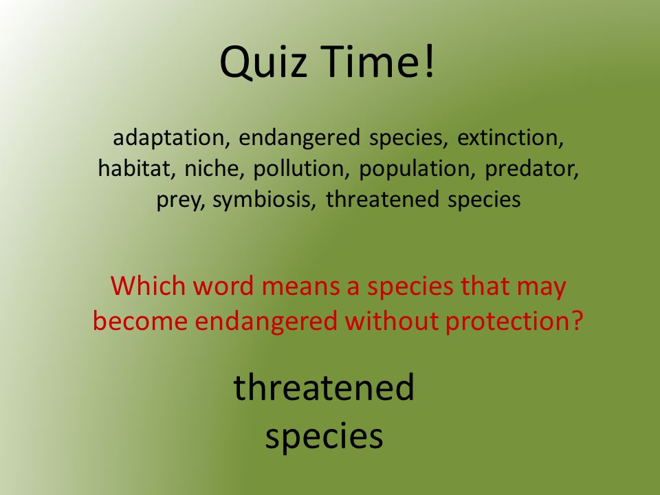Quiz Time. Which word means a species that may become endangered without protection.