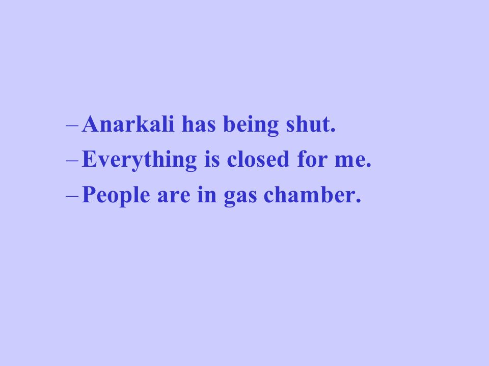 –Anarkali has being shut. –Everything is closed for me. –People are in gas chamber.