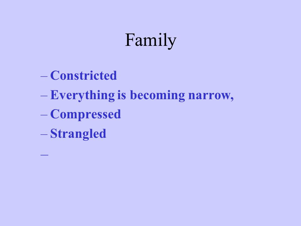 Family –Constricted –Everything is becoming narrow, –Compressed –Strangled –