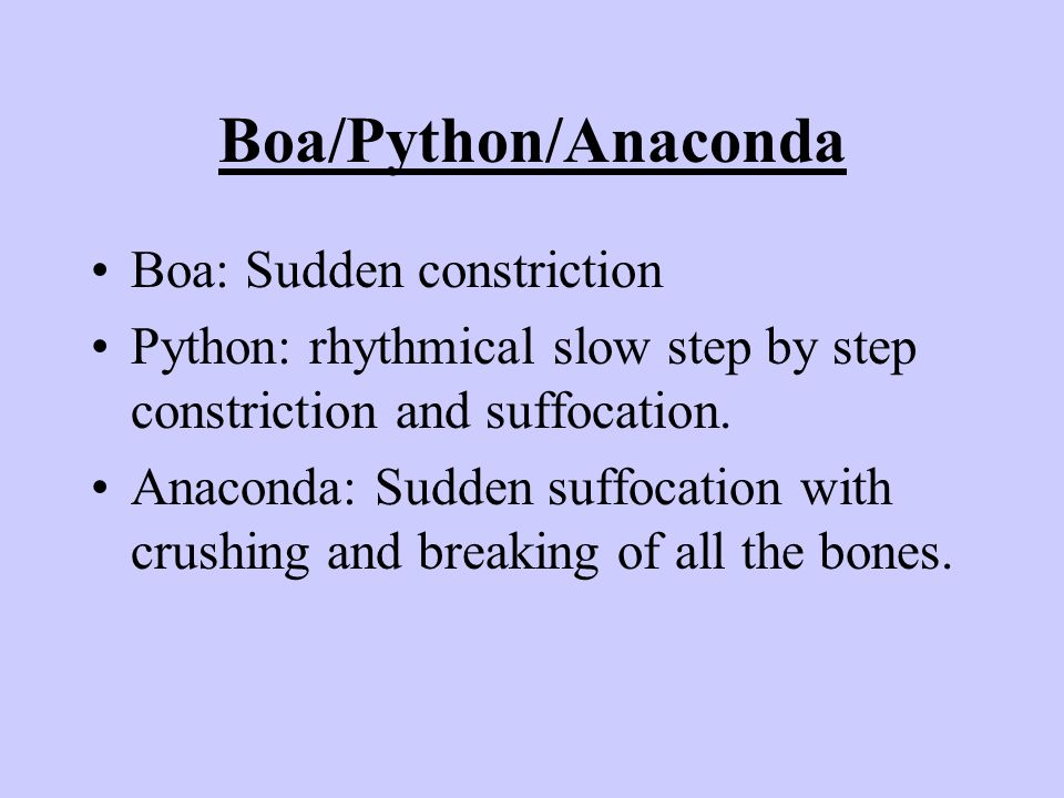 Boa/Python/Anaconda Boa: Sudden constriction Python: rhythmical slow step by step constriction and suffocation.