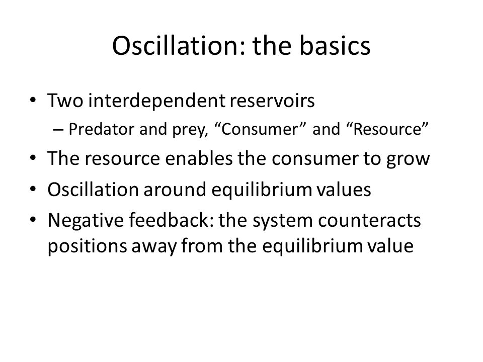 Oscillation: the basics Two interdependent reservoirs – Predator and prey, Consumer and Resource The resource enables the consumer to grow Oscillation around equilibrium values Negative feedback: the system counteracts positions away from the equilibrium value